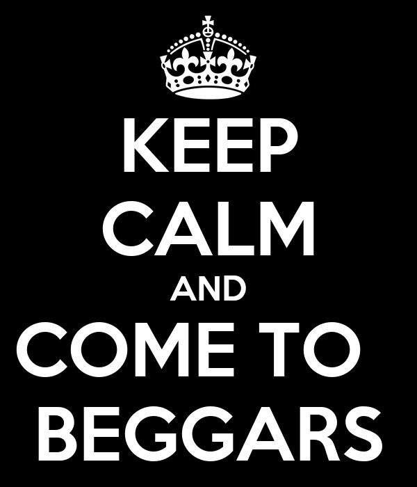 KEEP CALM AND COME TO   BEGGARS