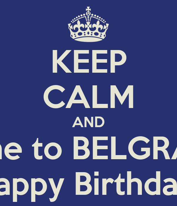 KEEP CALM AND come to BELGRADE Happy Birthday