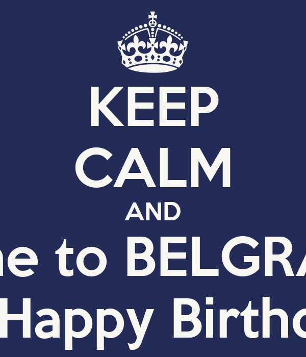KEEP CALM AND come to BELGRADE ONHappy Birthday