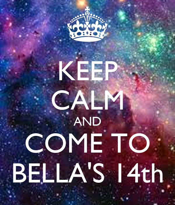 KEEP CALM AND COME TO BELLA'S 14th