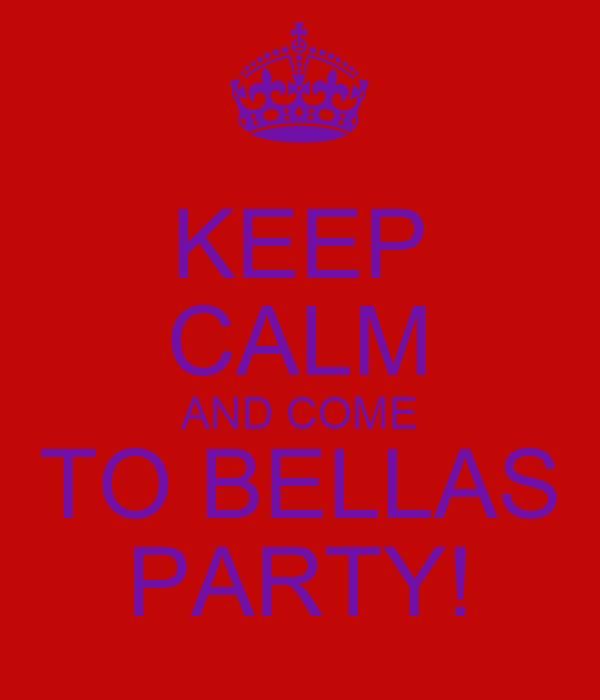 KEEP CALM AND COME TO BELLAS PARTY!