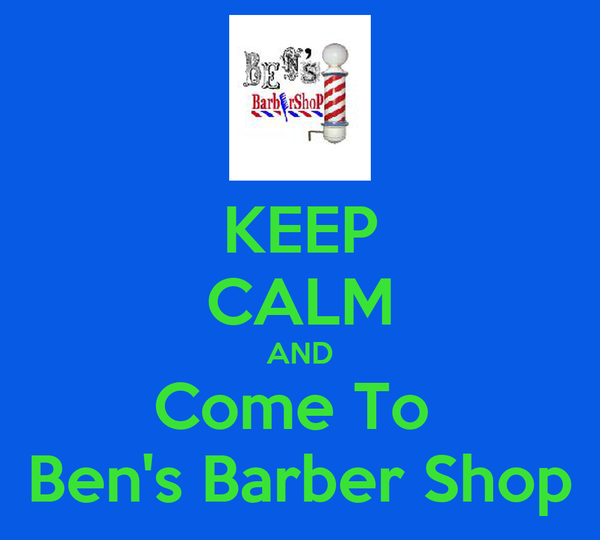 KEEP CALM AND Come To  Ben's Barber Shop