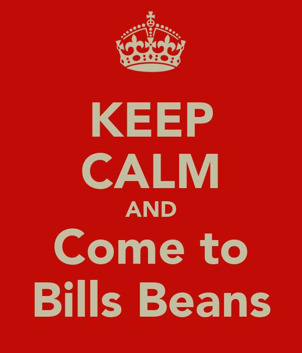 KEEP CALM AND Come to Bills Beans