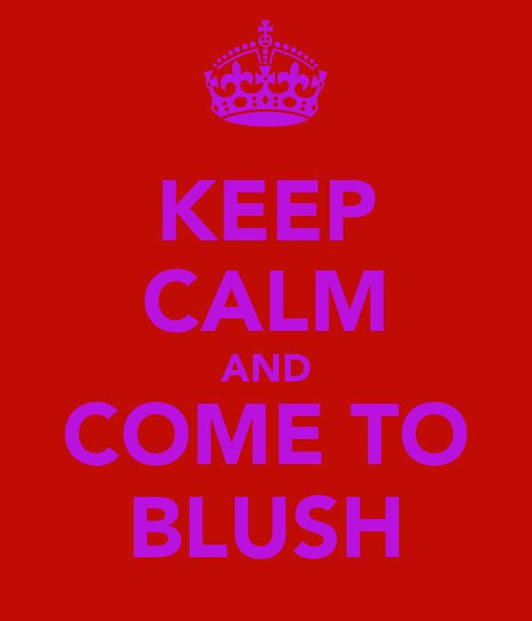 KEEP CALM AND COME TO BLUSH