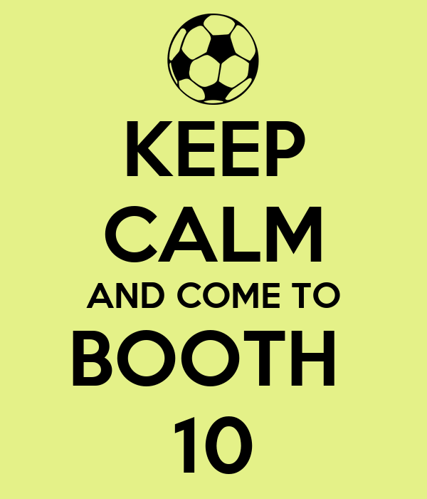 KEEP CALM AND COME TO BOOTH  10