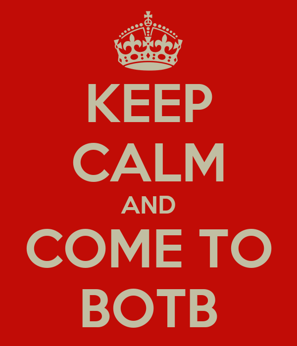 KEEP CALM AND COME TO BOTB