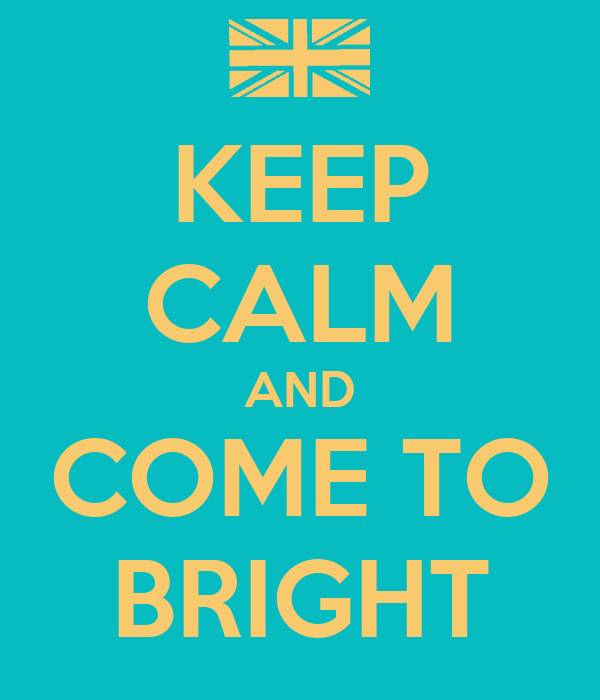KEEP CALM AND COME TO BRIGHT