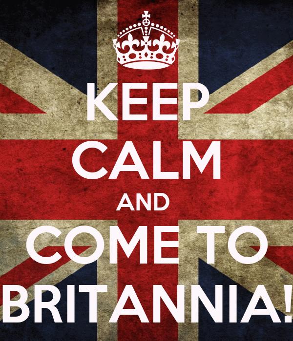 KEEP CALM AND  COME TO BRITANNIA!