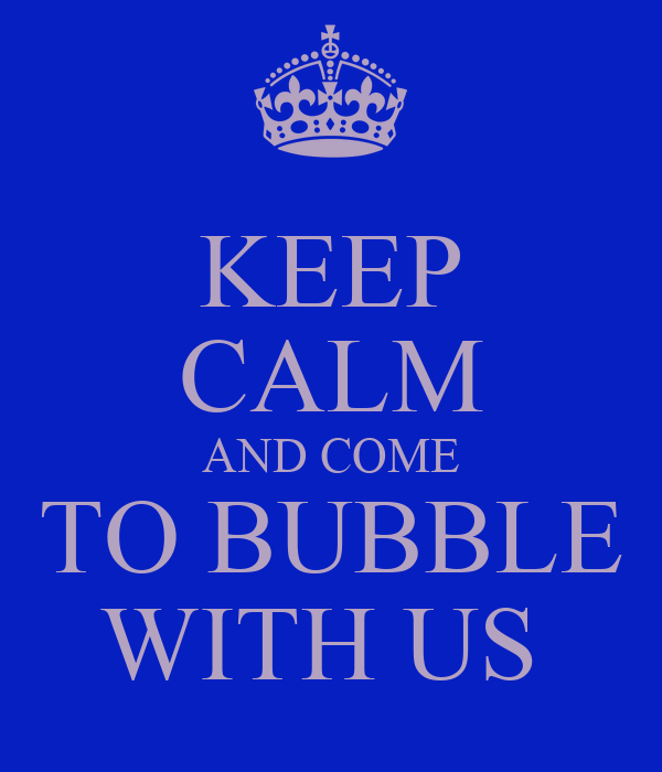 KEEP CALM AND COME TO BUBBLE WITH US