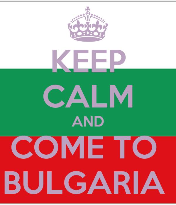 KEEP CALM AND COME TO  BULGARIA