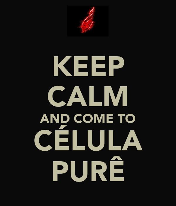 KEEP CALM AND COME TO CÉLULA PURÊ