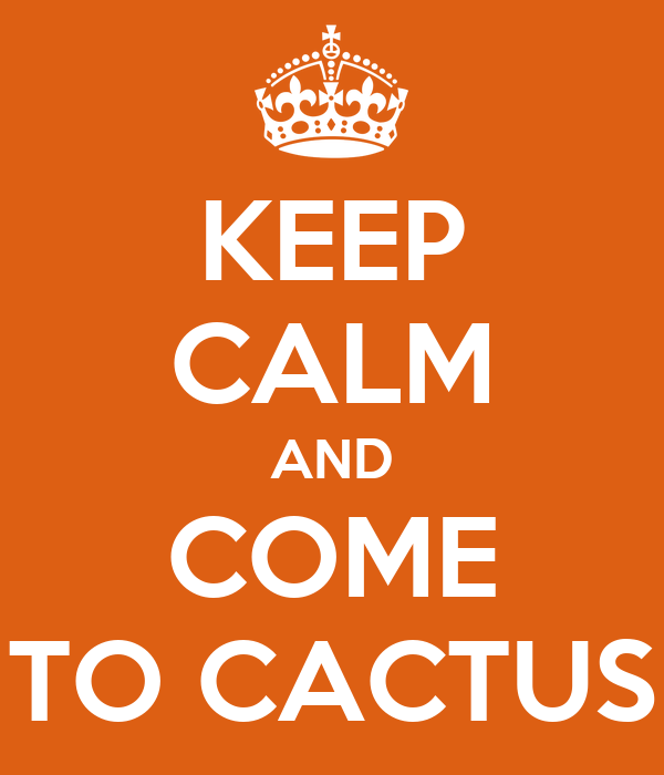 KEEP CALM AND COME TO CACTUS