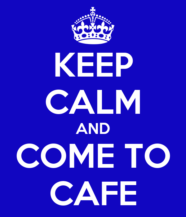 KEEP CALM AND COME TO CAFE