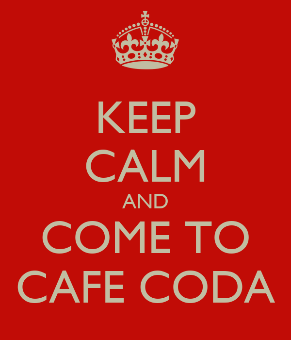 KEEP CALM AND COME TO CAFE CODA