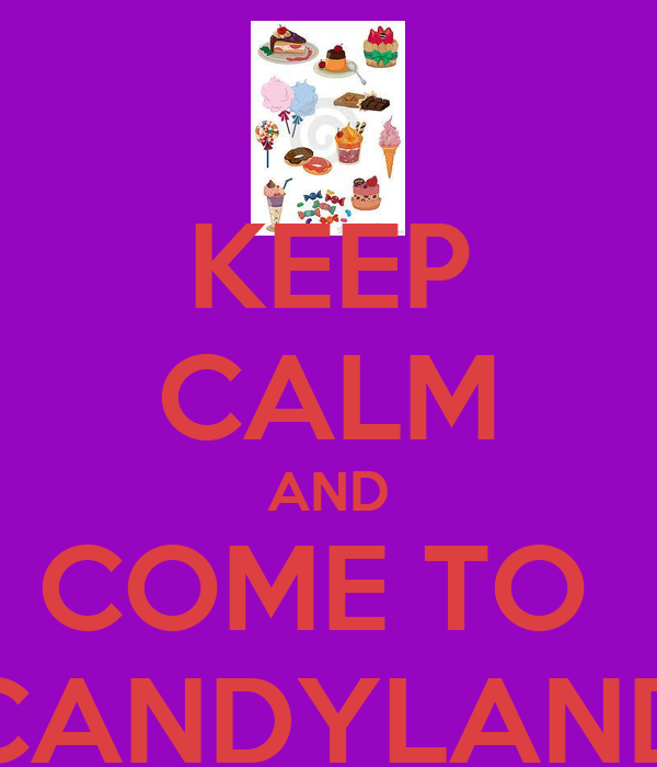 KEEP CALM AND COME TO  CANDYLAND