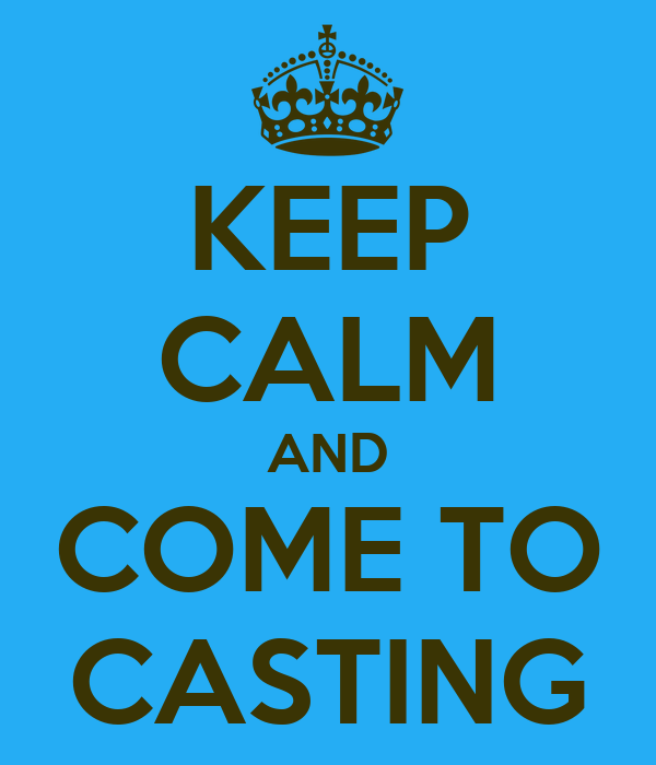 KEEP CALM AND COME TO CASTING