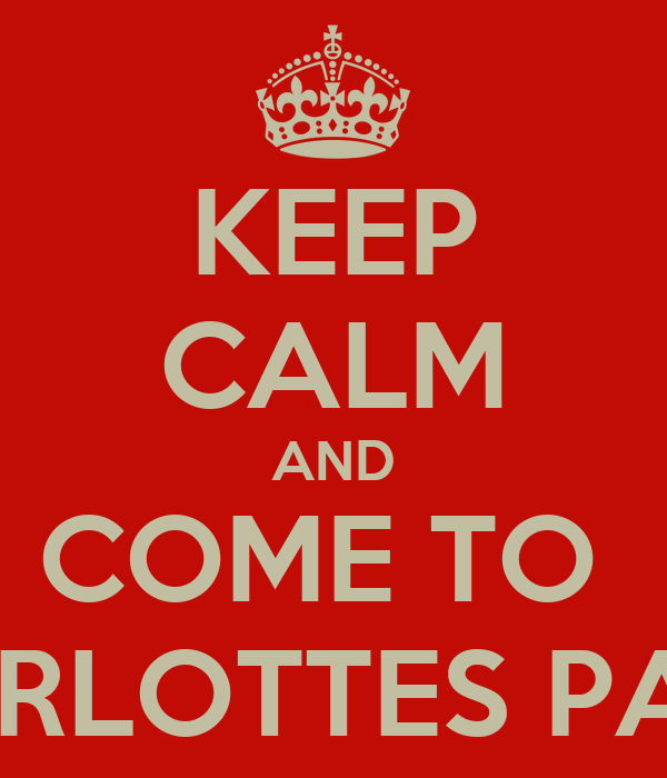 KEEP CALM AND COME TO  CHARLOTTES PARTY