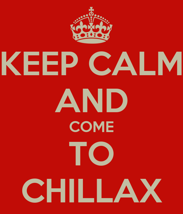 KEEP CALM AND COME TO CHILLAX
