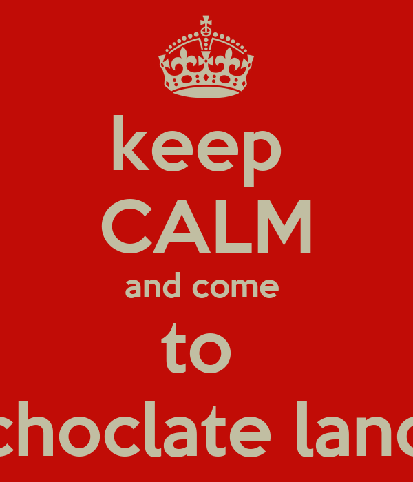 keep  CALM and come  to  choclate land