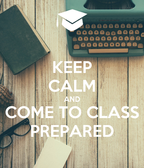 KEEP CALM AND COME TO CLASS PREPARED