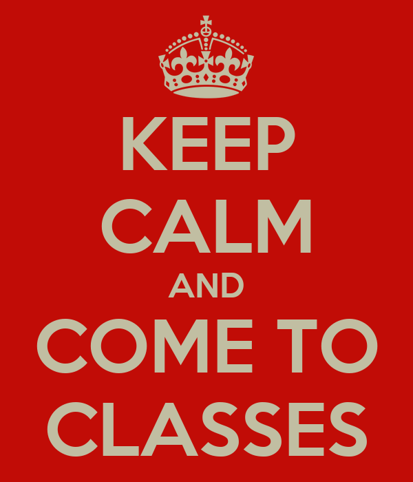 KEEP CALM AND COME TO CLASSES