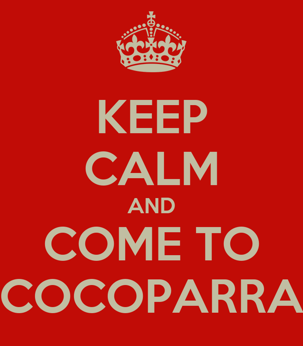 KEEP CALM AND COME TO COCOPARRA