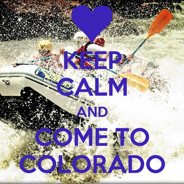 KEEP CALM AND COME TO COLORADO