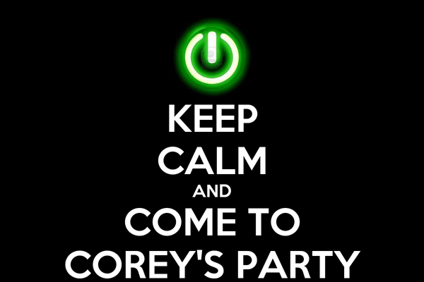 KEEP CALM AND COME TO COREY'S PARTY