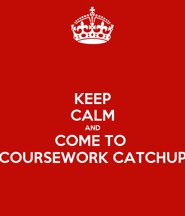 KEEP CALM AND COME TO  COURSEWORK CATCHUP