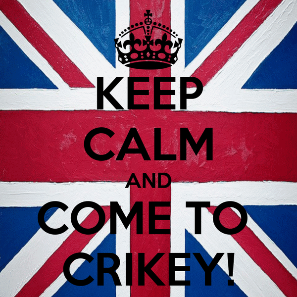 KEEP CALM AND COME TO  CRIKEY!