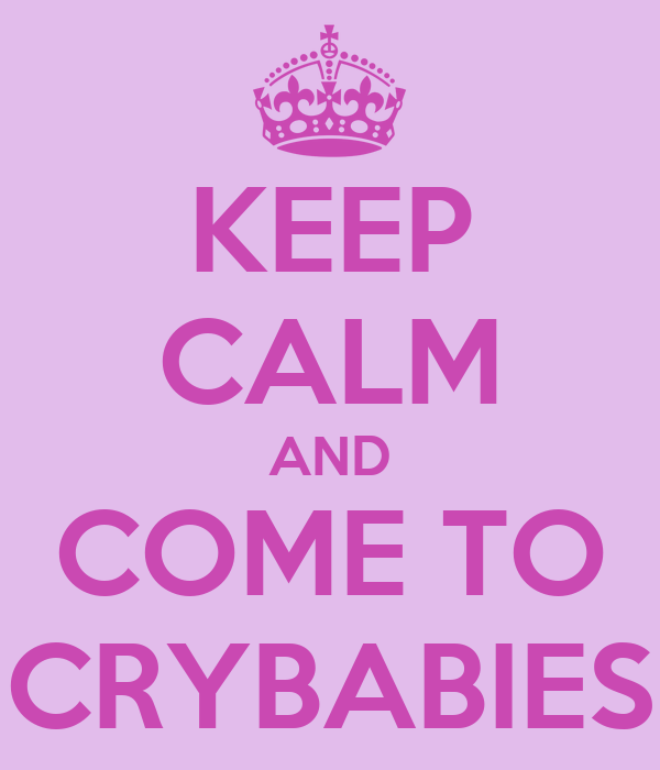 KEEP CALM AND COME TO CRYBABIES