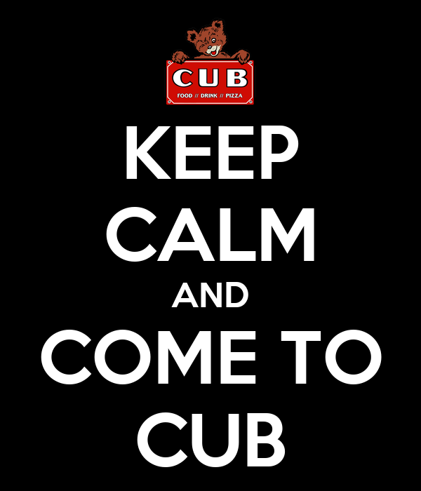 KEEP CALM AND COME TO CUB