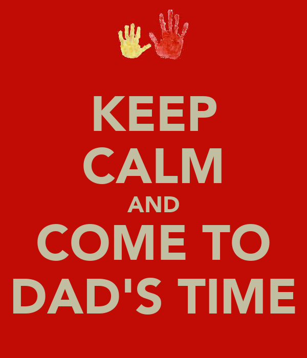 KEEP CALM AND COME TO DAD'S TIME