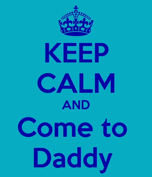 KEEP CALM AND Come to  Daddy