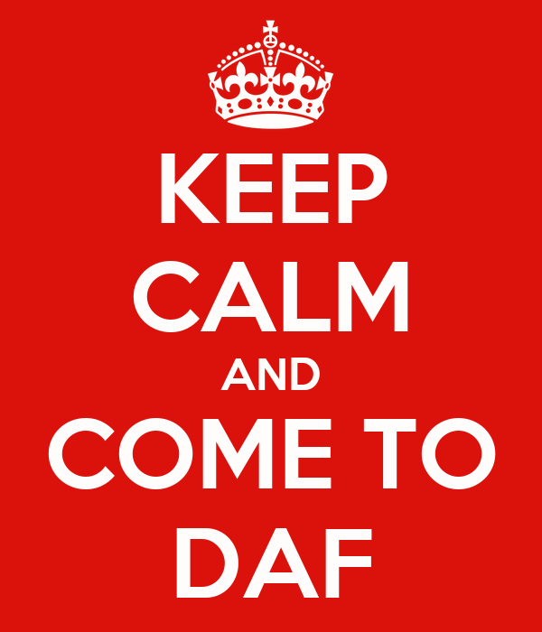 KEEP CALM AND COME TO DAF