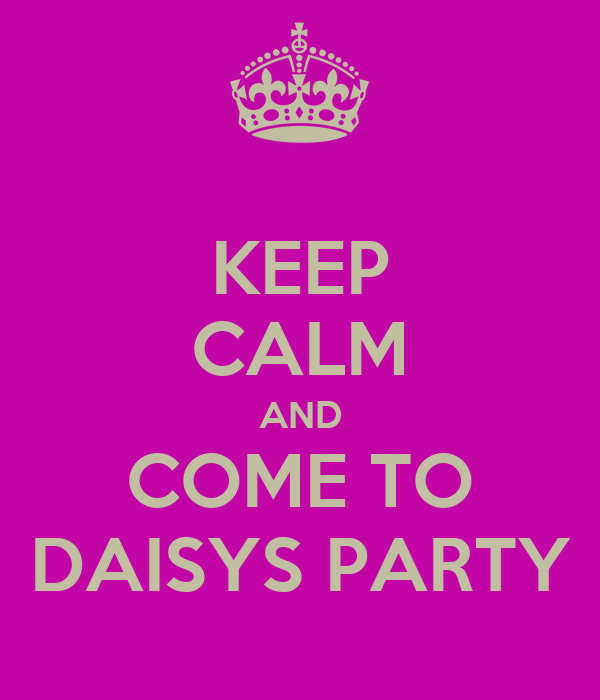 KEEP CALM AND COME TO DAISYS PARTY