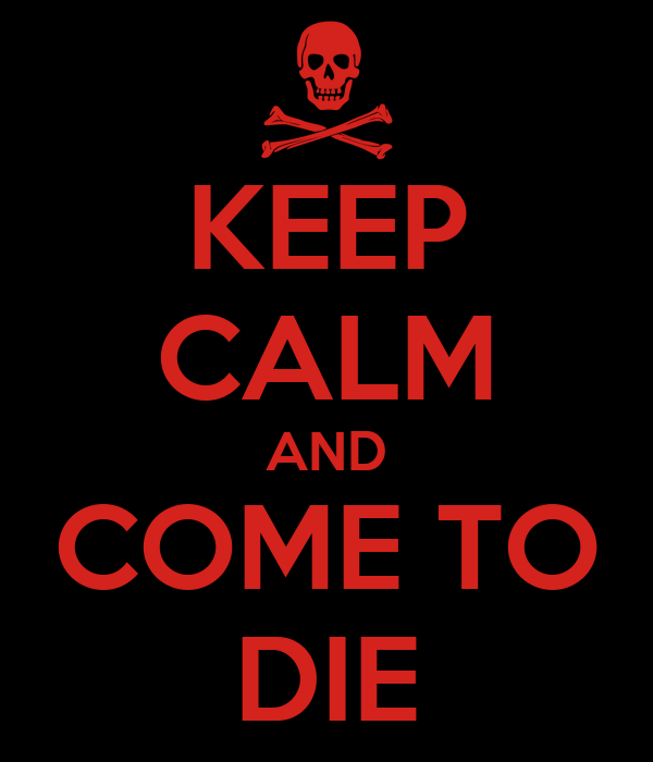 KEEP CALM AND COME TO DIE
