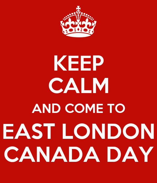 KEEP CALM AND COME TO EAST LONDON CANADA DAY