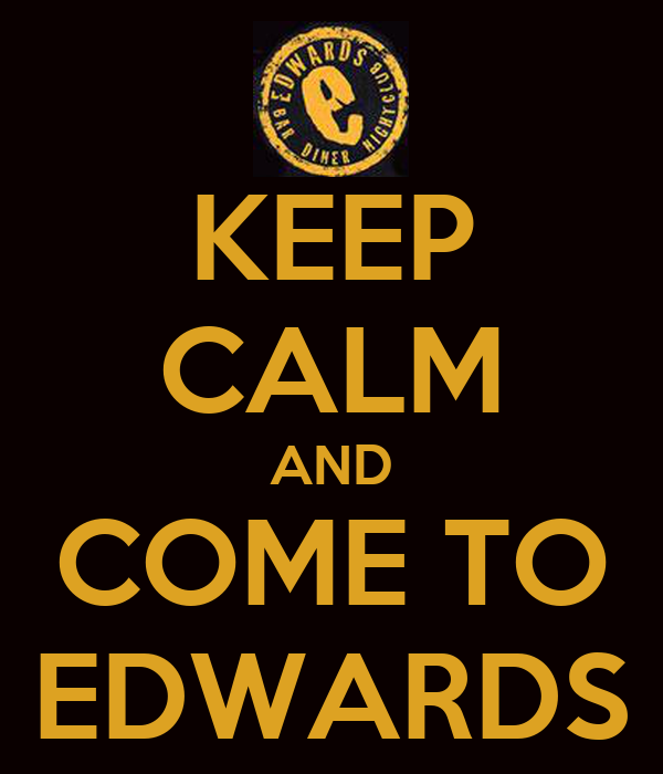 KEEP CALM AND COME TO EDWARDS