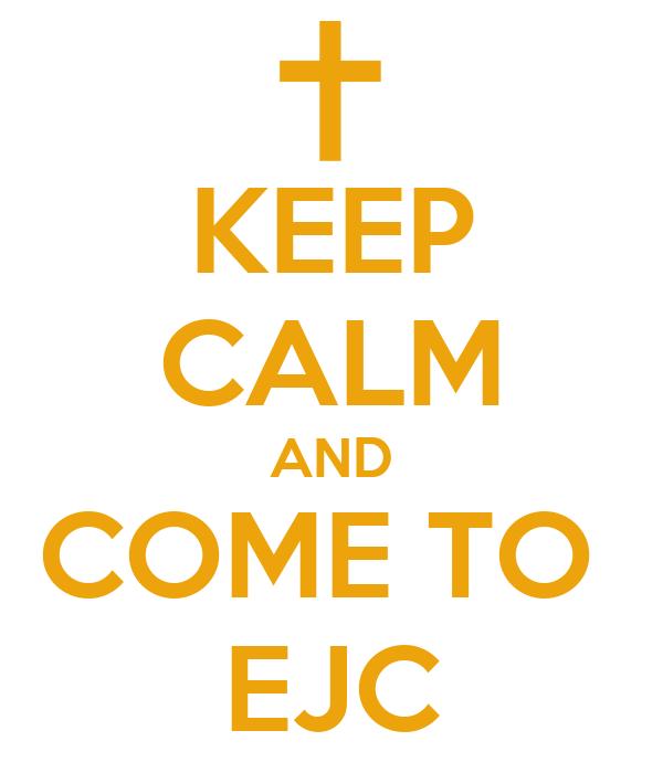 KEEP CALM AND COME TO  EJC