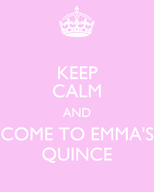 KEEP CALM AND COME TO EMMA'S QUINCE