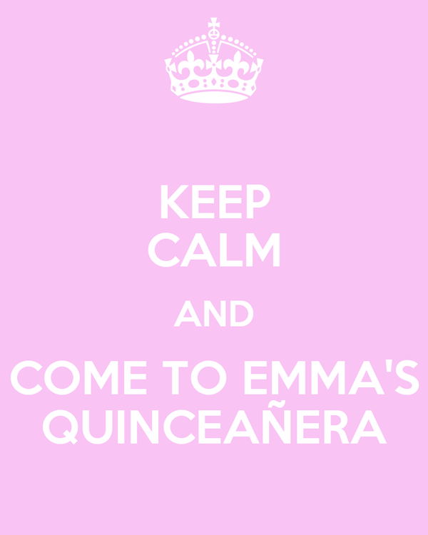 KEEP CALM AND COME TO EMMA'S QUINCEAÑERA