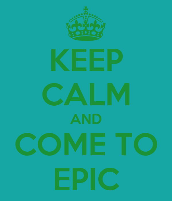KEEP CALM AND COME TO EPIC