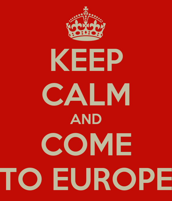 KEEP CALM AND COME TO EUROPE