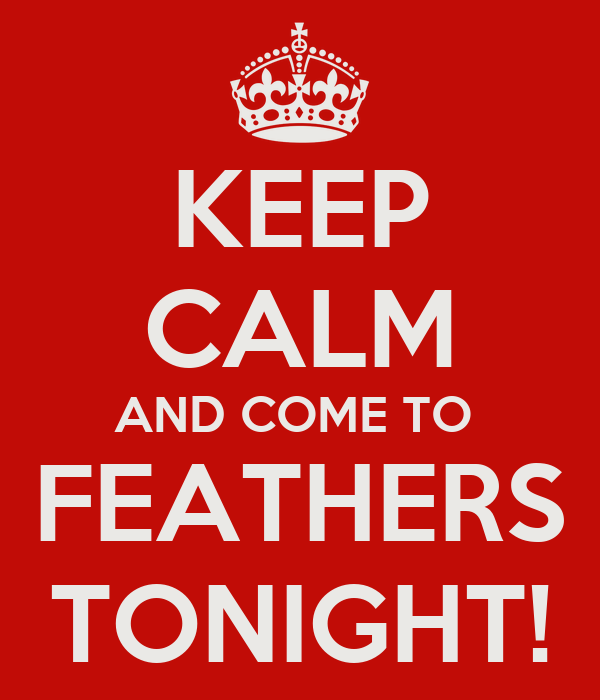 KEEP CALM AND COME TO  FEATHERS TONIGHT!