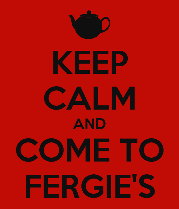 KEEP CALM AND COME TO FERGIE'S