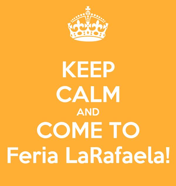 KEEP CALM AND COME TO Feria LaRafaela!