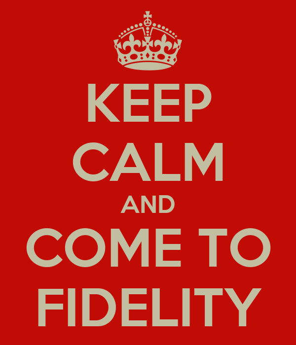 KEEP CALM AND COME TO FIDELITY