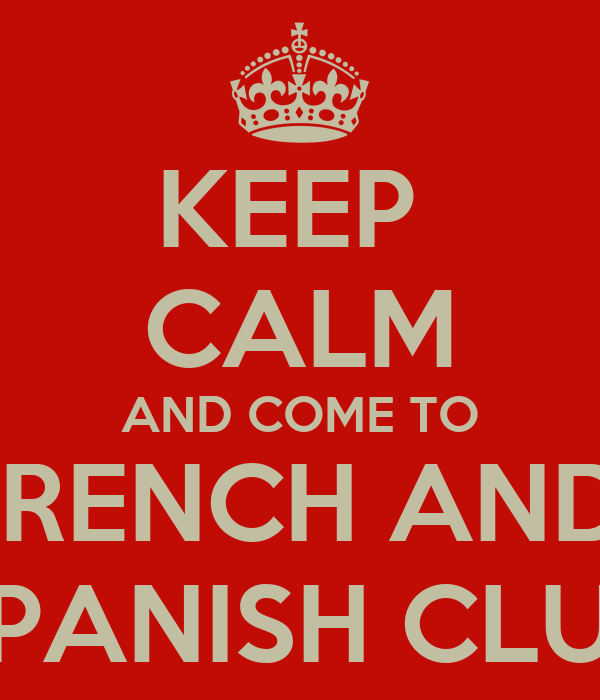 KEEP  CALM AND COME TO FRENCH AND  SPANISH CLUB