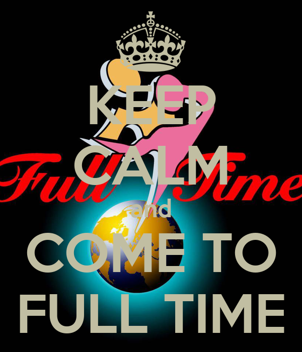 KEEP CALM and COME TO FULL TIME